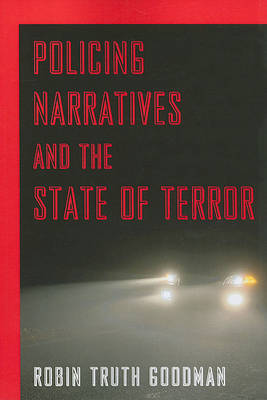 Policing Narratives and the State of Terror by Robin Truth Goodman