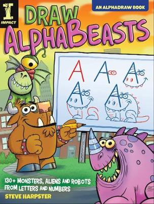 Draw AlphaBeasts: 130+ Monsters, Aliens and Robots From Letters and Numbers by Steve Harpster