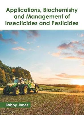 Applications, Biochemistry and Management of Insecticides and Pesticides by Bobby Jones