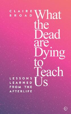 What the Dead Are Dying to Teach Us: Lessons Learned From the Afterlife by Claire Broad