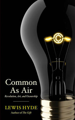 Common As Air: Revolution, Art, and Ownership by Lewis Hyde