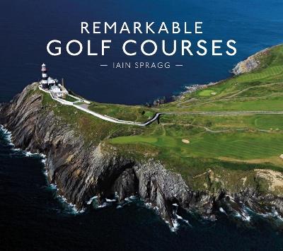 Remarkable Golf Courses by Iain T. Spragg