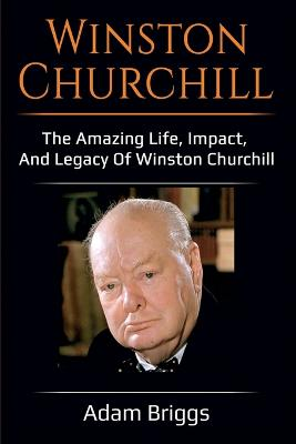 Winston Churchill: The amazing life, impact, and legacy of Winston Churchill! by Adam Briggs