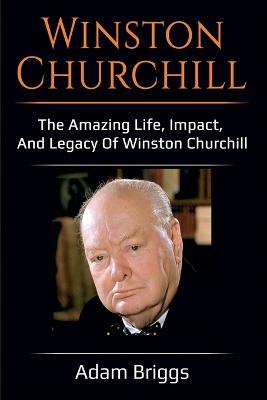 Winston Churchill: The amazing life, impact, and legacy of Winston Churchill! by Adam Briggs