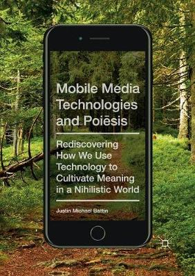 Mobile Media Technologies and Poiesis: Rediscovering How We Use Technology to Cultivate Meaning in a Nihilistic World by Justin Michael Battin