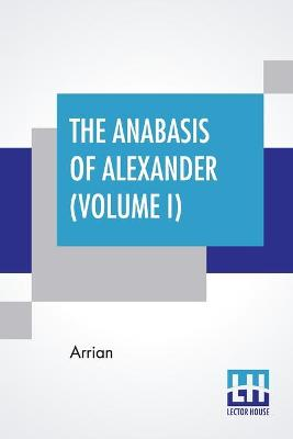 The Anabasis Of Alexander (Volume I): Or, The History Of The Wars And Conquests Of Alexander The Great (Book I - IV), Literally Translated, With A Commentary, From The Greek Of Arrian The Nicomedian, By E. J. Chinnock [In Two Volumes, Vol. I. (Book I. - I by Arrian