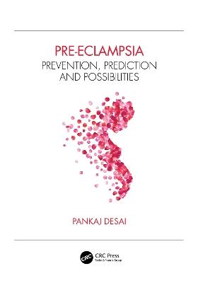 Pre-eclampsia: Prevention, Prediction and Possibilities by Pankaj Desai
