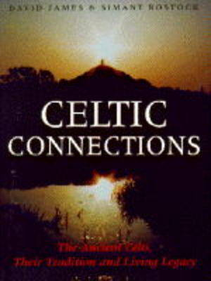 Celtic Connections: Ancient Celts, Their Tradition and Living Legacy by Dr. David James