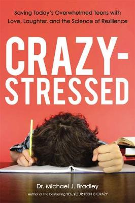 Crazy-Stressed: Saving Today's Overwhelmed Teens with Love, Laughter, and the Science of Resilience by Bradley