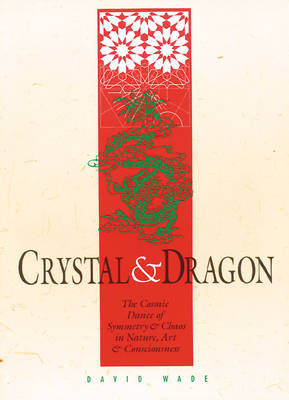 Crystal and Dragon: the Cosmic Dance of Symmetry and Chaos in Nature, Art and Consciousness by David Wade