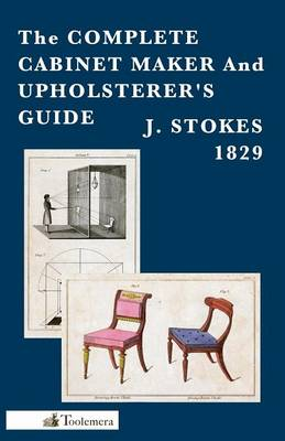 The Complete Cabinet Maker And Upholsterer's Guide by j. Stokes