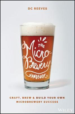 The Microbrewery Handbook: Craft, Brew, and Build Your Own Microbrewery Success by DC Reeves
