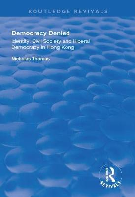 Democracy Denied: Identity, Civil Society and Illiberal Democracy in Hong Kong book