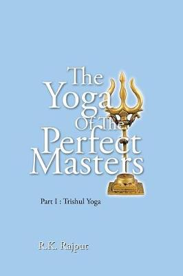 The Yoga of the Perfect Masters: Part I: Trishul Yoga by R K Rajput