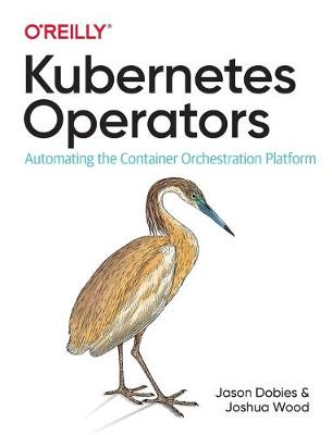 Kubernetes Operators: Automating the Container Orchestration Platform by Jason Dobies
