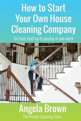 How to Start Your Own House Cleaning Company by Angela Brown