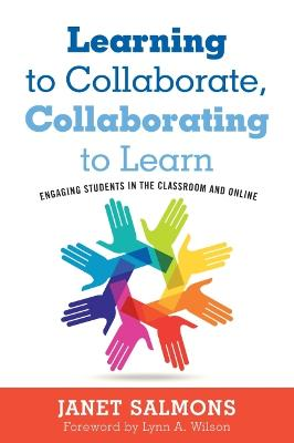 Learning to Collaborate, Collaborating to Learn: Practical Guidance for Online and Classroom Instruction by Janet Salmons
