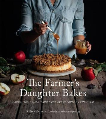 The Farmer's Daughter Bakes: Cakes, Pies, Crisps and More for Every Fruit on the Farm by Kelsey Siemens
