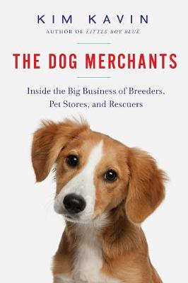 The Dog Merchants - Inside the Big Business of Breeders, Pet Stores, and Rescuers by Kim Kavin