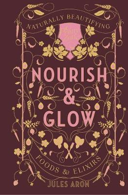 Nourish & Glow - Naturally Beautifying Foods & Elixirs by Jules Aron