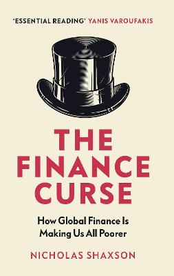 The Finance Curse: How global finance is making us all poorer by Nicholas Shaxson