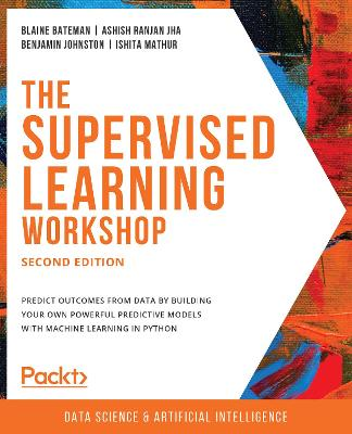 The The Supervised Learning Workshop: A New, Interactive Approach to Understanding Supervised Learning Algorithms, 2nd Edition by Blaine Bateman