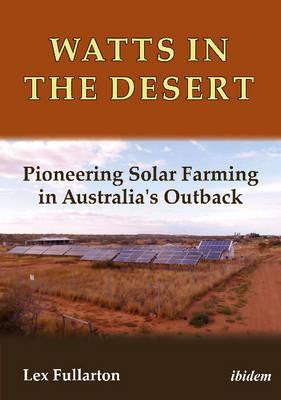 Watts in the Desert - Pioneering Solar Farming in Australia`s Outback by Lex Fullarton