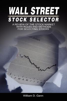Wall Street Stock Selector: A Review of the Stock Market with Rules and Methods for Selecting Stocks by W D Gann