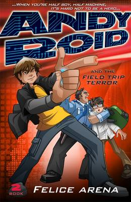 Andy Roid And The Field Trip Terror by Felice Arena