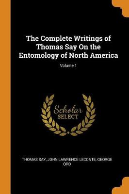 The Complete Writings of Thomas Say on the Entomology of North America; Volume 1 by Thomas Say