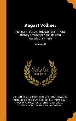 August Vollmer: Pioneer in Police Professionalism: Oral History Transcript / And Related Material, 1971-197; Volume 01 by William Dean