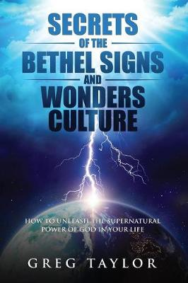 Secrets of the Bethel Signs and Wonders Culture: How to Unleash the Supernatural Power of God in Your Life by Greg Taylor