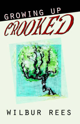 Growing Up Crooked by Wilbur Rees
