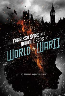 Fearless Spies and Daring Deeds of World War II by Rebecca Ann Langston-George