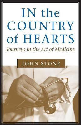 In the Country of Hearts: Journeys in the Art of Medicine by John Stone