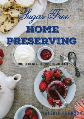 Sugar Free Home Preserving: Jams, Conserves, Fruit Butters and Curds book
