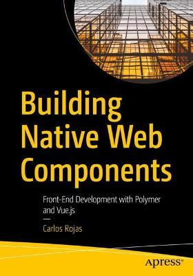 Building Native Web Components: Front-End Development with Polymer and Vue.js by Carlos Rojas