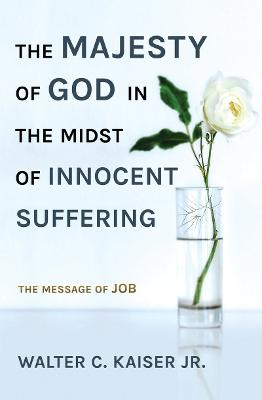 The Majesty of God in the Midst of Innocent Suffering: The Message of Job by Walter C. Kaiser