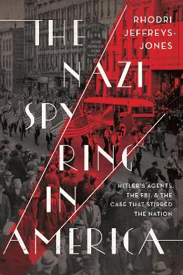 The The Nazi Spy Ring in America: Hitler's Agents, the FBI, and the Case That Stirred the Nation by Rhodri Jeffreys-Jones