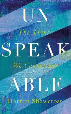 Unspeakable: The Things We Cannot Say by Harriet Shawcross