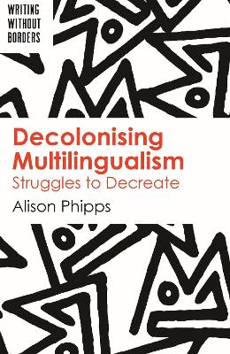 Decolonising Multilingualism: Struggles to Decreate by Alison Phipps