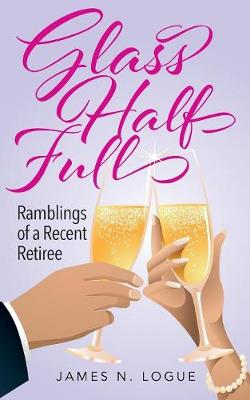 Glass Half Full: Ramblings of a Recent Retiree by James N Logue