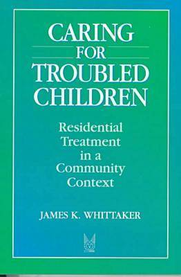 Caring for Troubled Children by James K. Whittaker