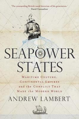 Seapower States: Maritime Culture, Continental Empires and the Conflict That Made the Modern World book