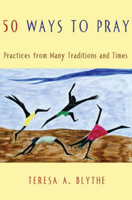 50 Ways to Pray: Practices from Many Traditions and Times by Teresa A. Blythe