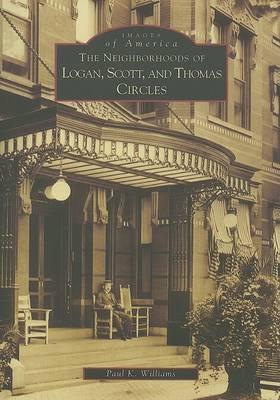 The Neighborhoods of Logan, Scott, and Thomas Circles by Paul K Williams