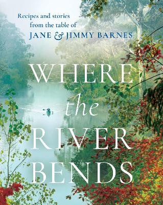 Where the River Bends: Recipes and stories from the table of Jane and Jimmy Barnes by Jane and Jimmy Barnes