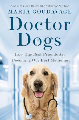 Doctor Dogs: How Our Best Friends Are Becoming Our Best Medicine by Maria Goodavage