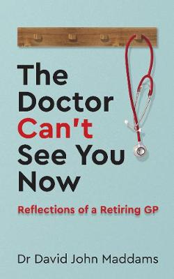 The Doctor Can't See You Now: Reflections of a Retiring GP by Dr David John Maddams