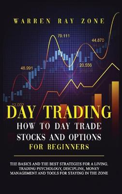 Day Trading: The Basics And The Best Strategies For A Living. Trading Psychology, Discipline, Money Management And Tools For Staying In The Zone by Warren Ray Zone